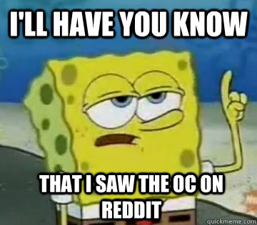 I'll Have You Know  That I saw the OC on Reddit