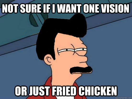 Not sure if I want one vision or just fried chicken