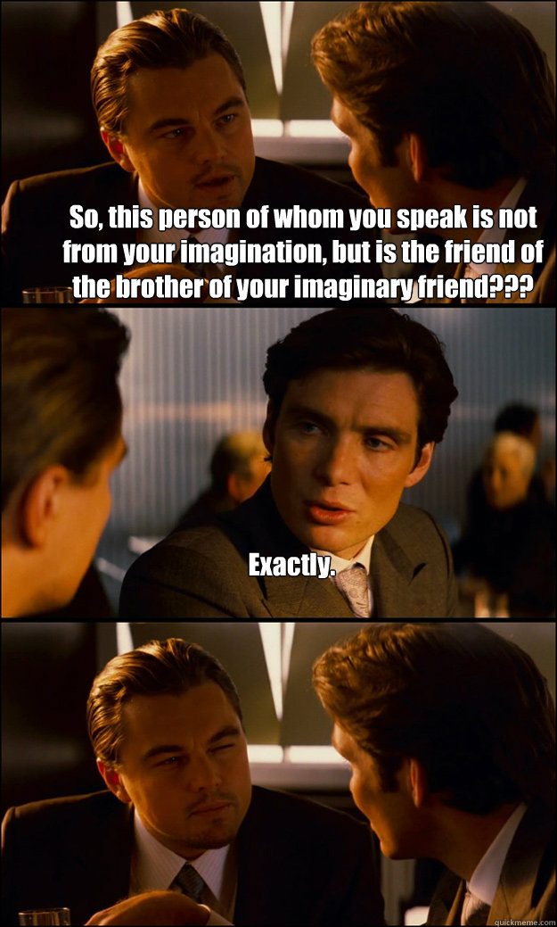 So, this person of whom you speak is not from your imagination, but is the friend of the brother of your imaginary friend??? Exactly.  - So, this person of whom you speak is not from your imagination, but is the friend of the brother of your imaginary friend??? Exactly.   Misc