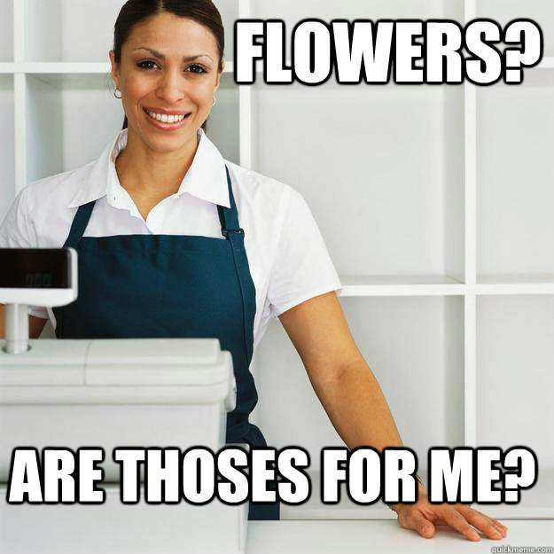 Flowers? are thoses for me? -                  Flowers? are thoses for me?  Misc