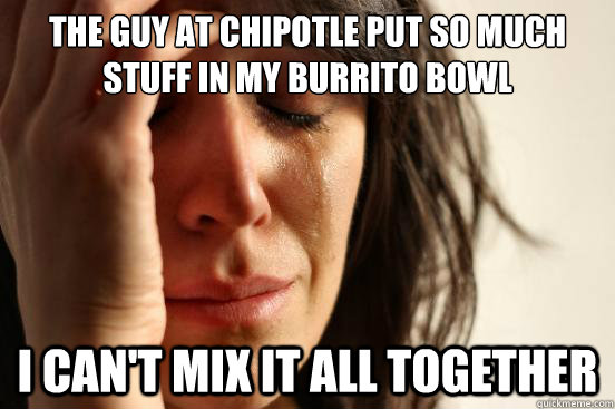 the guy at chipotle put so much stuff in my burrito bowl i can't mix it all together - the guy at chipotle put so much stuff in my burrito bowl i can't mix it all together  First World Problems
