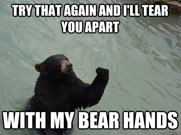 try that again and i'll tear you apart with my bear hands