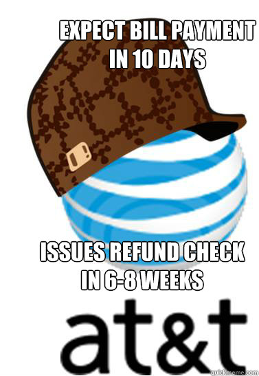 Expect bill payment  in 10 days Issues refund check in 6-8 weeks - Expect bill payment  in 10 days Issues refund check in 6-8 weeks  Scumbag AT&T