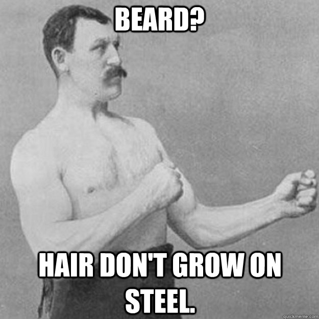 Beard? Hair don't grow on steel. - Beard? Hair don't grow on steel.  overly manly man