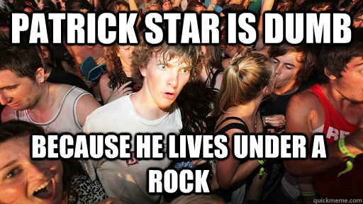 Patrick Star is dumb because he lives under a ROCK - Patrick Star is dumb because he lives under a ROCK  Sudden Clarity Clarence