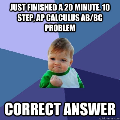 Just finished a 20 minute, 10 step, AP calculus ab/bc problem correct answer - Just finished a 20 minute, 10 step, AP calculus ab/bc problem correct answer  Success Kid