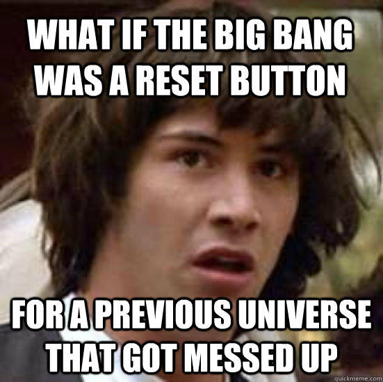 What if the Big Bang was a reset button for a previous universe that got messed up - What if the Big Bang was a reset button for a previous universe that got messed up  conspiracy keanu