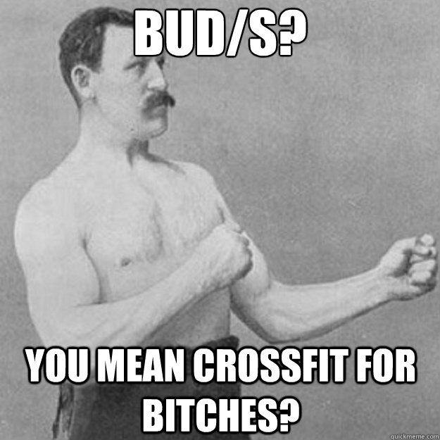 BUD/S? you mean crossfit for bitches? - BUD/S? you mean crossfit for bitches?  overly manly man