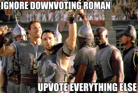 ignore downvoting roman upvote everything else