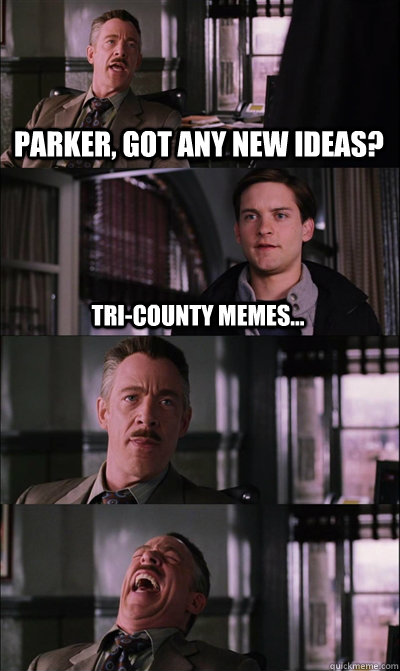 Parker, got any new ideas? Tri-County Memes...   - Parker, got any new ideas? Tri-County Memes...    JJ Jameson