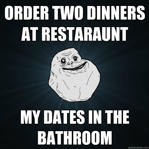 Order Two Dinners At Restaraunt My Dates In The Bathroom Forever