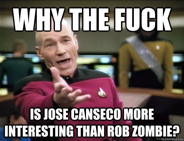 58e06ef3d55d48688cb4256c8a70e56364db560c8de9bfab948a3b62f1b3e0d4 why the fuck is jose canseco more interesting than rob zombie