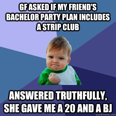 GF asked if my friend's bachelor party plan includes a strip club Answered truthfully, she gave me a 20 and a BJ - GF asked if my friend's bachelor party plan includes a strip club Answered truthfully, she gave me a 20 and a BJ  Success Kid