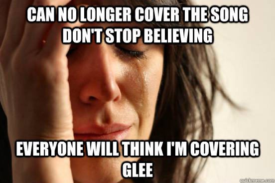 Can no longer cover the song Don't stop believing Everyone will think I'm covering Glee - Can no longer cover the song Don't stop believing Everyone will think I'm covering Glee  First World Problems
