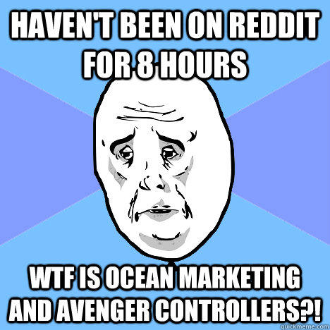 Haven't been on Reddit for 8 hours WTF is Ocean Marketing and Avenger Controllers?!  Okay Guy