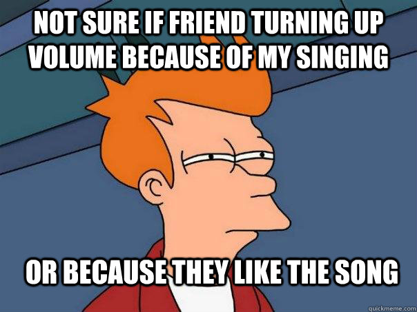 not sure if friend turning up volume because of my singing or because they like the song - not sure if friend turning up volume because of my singing or because they like the song  Futurama Fry