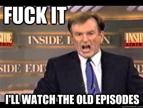 FUCK IT I'll watch the old episodes - FUCK IT I'll watch the old episodes  Fuck it