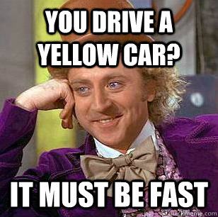 you drive a yellow car? it must be fast - you drive a yellow car? it must be fast  Condescending Wonka