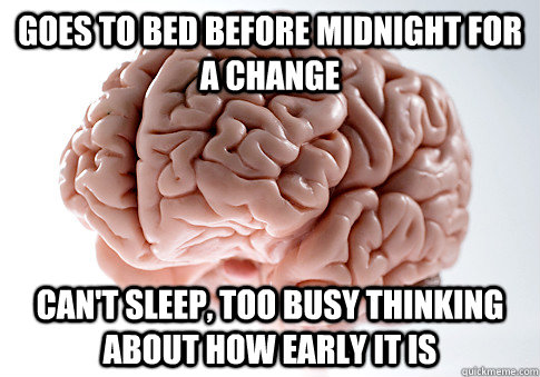 GOES TO BED BEFORE MIDNIGHT FOR A CHANGE CAN'T SLEEP, TOO BUSY THINKING ABOUT HOW EARLY IT IS - GOES TO BED BEFORE MIDNIGHT FOR A CHANGE CAN'T SLEEP, TOO BUSY THINKING ABOUT HOW EARLY IT IS  Scumbag Brain