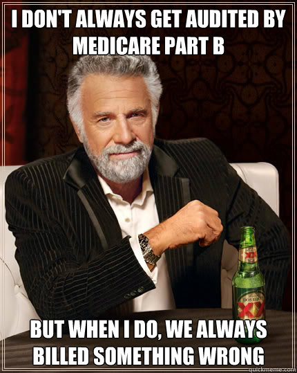 I don't always get audited by Medicare Part B BUT WHEN I DO, we always billed something wrong - I don't always get audited by Medicare Part B BUT WHEN I DO, we always billed something wrong  Dos Equis man