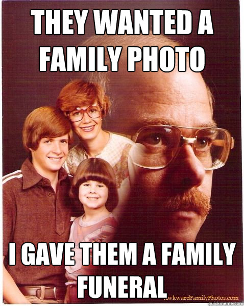 they wanted a family photo i gave them a family funeral - they wanted a family photo i gave them a family funeral  Vengeance Dad