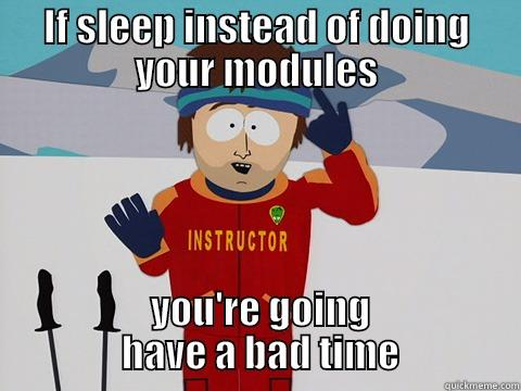 IF SLEEP INSTEAD OF DOING YOUR MODULES  YOU'RE GOING            HAVE A BAD TIME           Bad Time