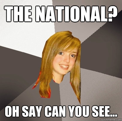 The National? Oh say can you see...  Musically Oblivious 8th Grader