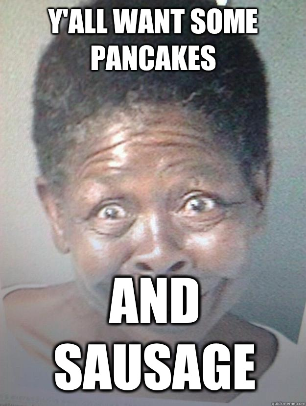 58f1e05e0e255bc75ca257f740efa22e147af194b9e0ebcc7f67d8b46dbfa5d7 y'all want some pancakes and sausage crack head aunt jemima