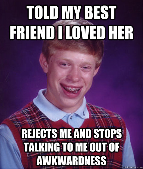 Told my best friend i loved her rejects me and stops talking to me out of awkwardness  - Told my best friend i loved her rejects me and stops talking to me out of awkwardness   Bad Luck Brian