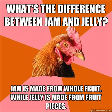 What's the difference between jam and jelly? Jam is made from whole fruit, while jelly is made from fruit pieces. - What's the difference between jam and jelly? Jam is made from whole fruit, while jelly is made from fruit pieces.  Anti-Joke Chicken