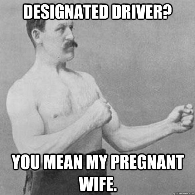 designated driver? you mean my pregnant wife. - designated driver? you mean my pregnant wife.  overly manly man