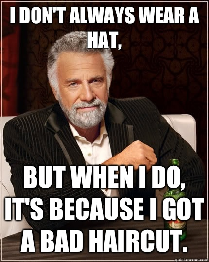 I don't always wear a hat, but when I do, it's because I got a bad haircut.  - I don't always wear a hat, but when I do, it's because I got a bad haircut.   The Most Interesting Man In The World