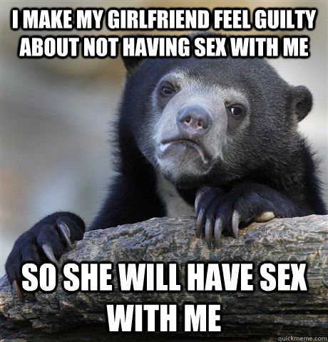 I make my girlfriend feel guilty about not having sex with me So she will have sex with me - I make my girlfriend feel guilty about not having sex with me So she will have sex with me  Confession Bear