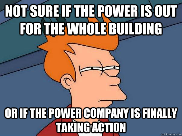 Not sure if the power is out for the whole building or if the power company is finally taking action - Not sure if the power is out for the whole building or if the power company is finally taking action  FuturamaFry