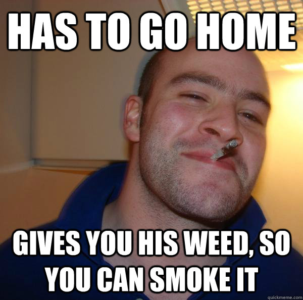 Has to GO home GIVES you his weed, so you can smoke it - Has to GO home GIVES you his weed, so you can smoke it  Misc