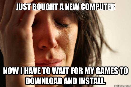 Just Bought a new computer Now I have to wait for my games to download and install. - Just Bought a new computer Now I have to wait for my games to download and install.  First World Problems