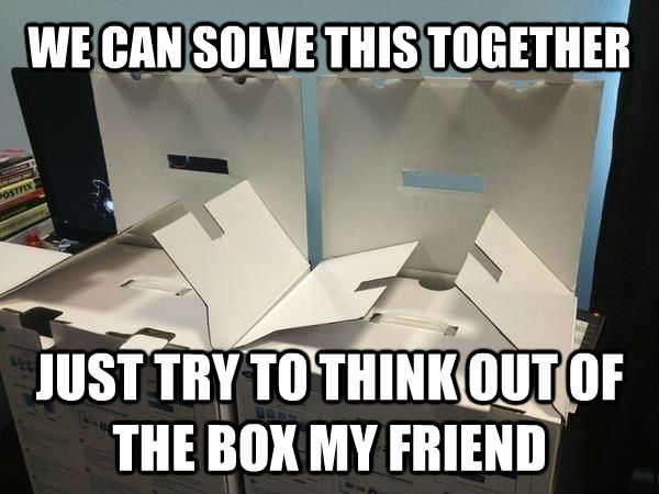WE CAN SOLVE THIS TOGETHER JUST TRY TO THINK OUT OF THE BOX MY FRIEND