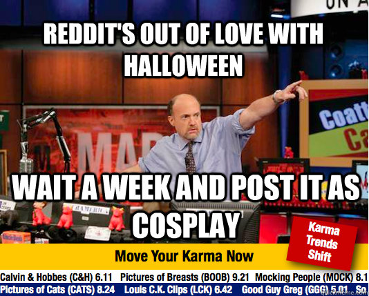 Reddit's out of love with Halloween Wait a week and post it as cosplay - Reddit's out of love with Halloween Wait a week and post it as cosplay  Mad Karma with Jim Cramer