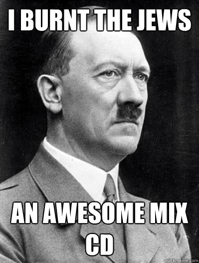 I burnt the jews an awesome mix cd - I burnt the jews an awesome mix cd  Misunderstood Hitler
