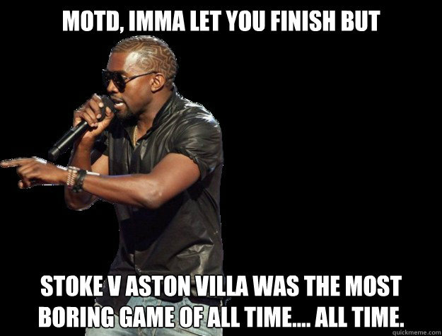 MOTD, IMMA LET YOU FINISH BUT Stoke v Aston Villa was the most boring game of all time.... All time.