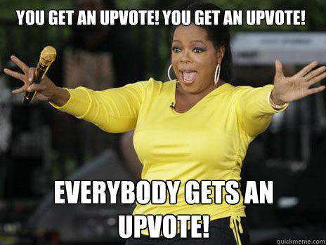 YOU GET AN UPVOTE! YOU GET AN UPVOTE! everybody gets an UPVOTE!