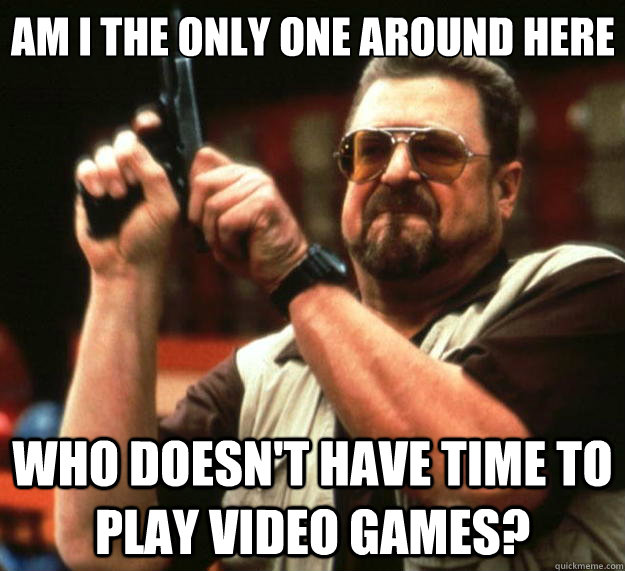 Am I the only one around here who doesn't have time to play video games? - Am I the only one around here who doesn't have time to play video games?  Big Lebowski