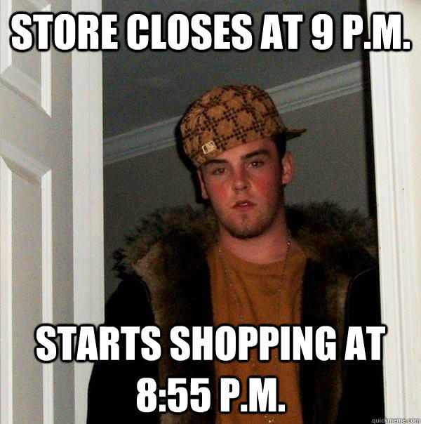 store closes at 9 p.m. starts shopping at 8:55 p.m. - store closes at 9 p.m. starts shopping at 8:55 p.m.  Scumbag Steve