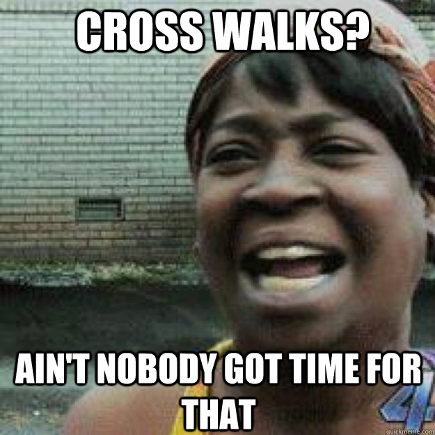 Cross walks? AIN'T NOBODY GOT TIME FOR THAT