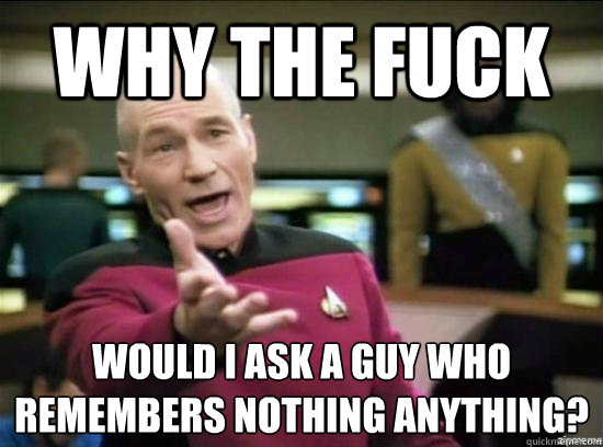 Why the fuck would i ask a guy who remembers nothing anything? - Why the fuck would i ask a guy who remembers nothing anything?  Annoyed Picard HD