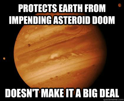 Protects Earth from impending asteroid doom Doesn't make it a big deal