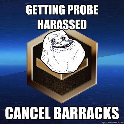 Getting Probe Harassed  Cancel Barracks