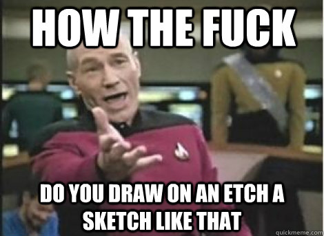 how the fuck do you draw on an etch a sketch like that  - how the fuck do you draw on an etch a sketch like that   How the fuck... Does it take me three tries to make this meme