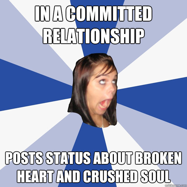 in a committed relationship posts status about broken heart and crushed soul - in a committed relationship posts status about broken heart and crushed soul  Annoying Facebook Girl