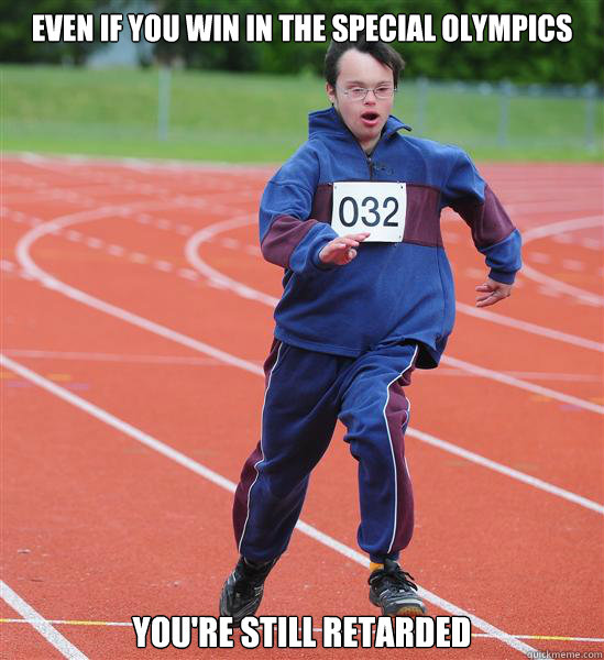 Even if you win in the special olympics you're still retarded  - Even if you win in the special olympics you're still retarded   Special Olympics